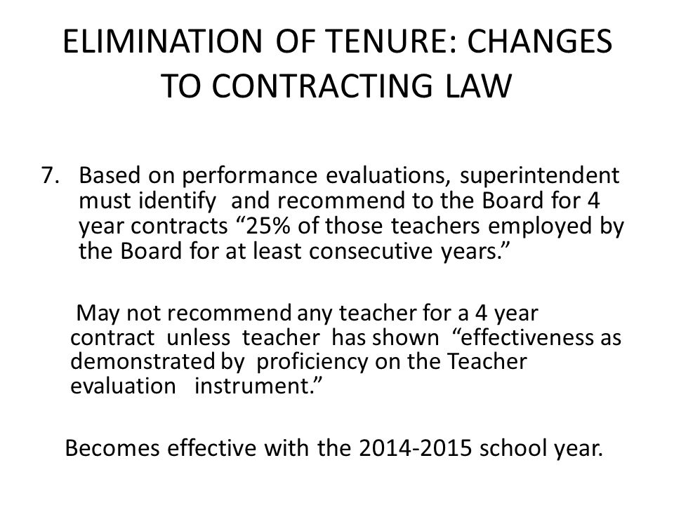 ELIMINATION OF TENURE: CHANGES TO CONTRACTING LAW 7.Based on performance evaluations, superintendent must identify and recommend to the Board for 4 year contracts 25% of those teachers employed by the Board for at least consecutive years.