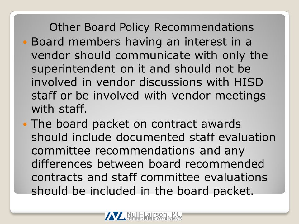 Other Board Policy Recommendations Board members having an interest in a vendor should communicate with only the superintendent on it and should not be involved in vendor discussions with HISD staff or be involved with vendor meetings with staff.