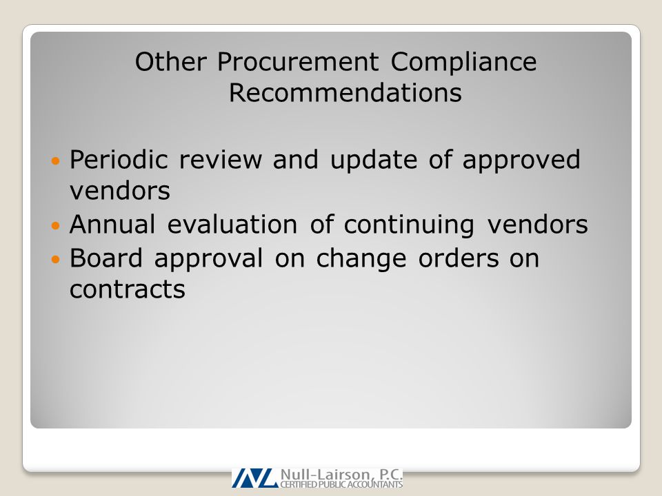 Other Procurement Compliance Recommendations Periodic review and update of approved vendors Annual evaluation of continuing vendors Board approval on change orders on contracts