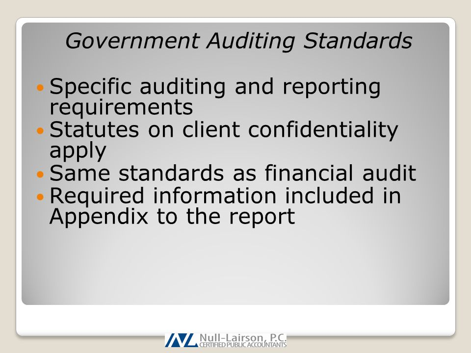 Government Auditing Standards Specific auditing and reporting requirements Statutes on client confidentiality apply Same standards as financial audit Required information included in Appendix to the report