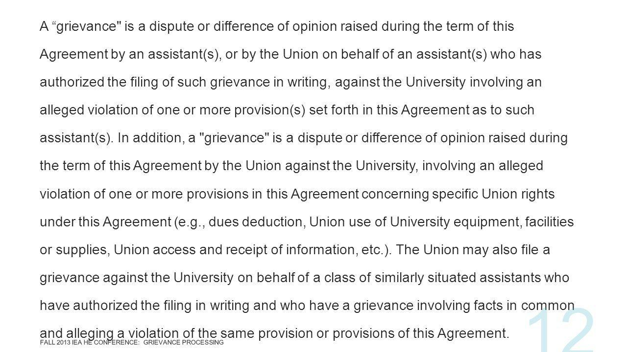A grievance is a dispute or difference of opinion raised during the term of this Agreement by an assistant(s), or by the Union on behalf of an assistant(s) who has authorized the filing of such grievance in writing, against the University involving an alleged violation of one or more provision(s) set forth in this Agreement as to such assistant(s).