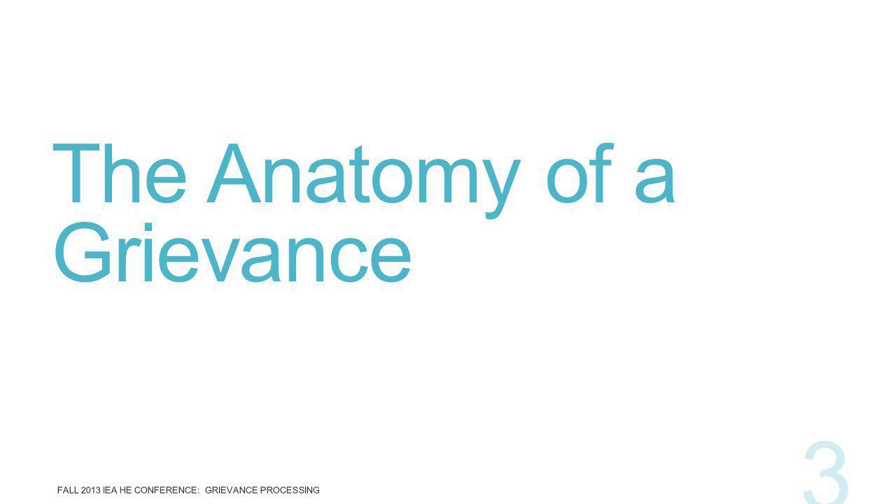 The Anatomy of a Grievance FALL 2013 IEA HE CONFERENCE: GRIEVANCE PROCESSING 3