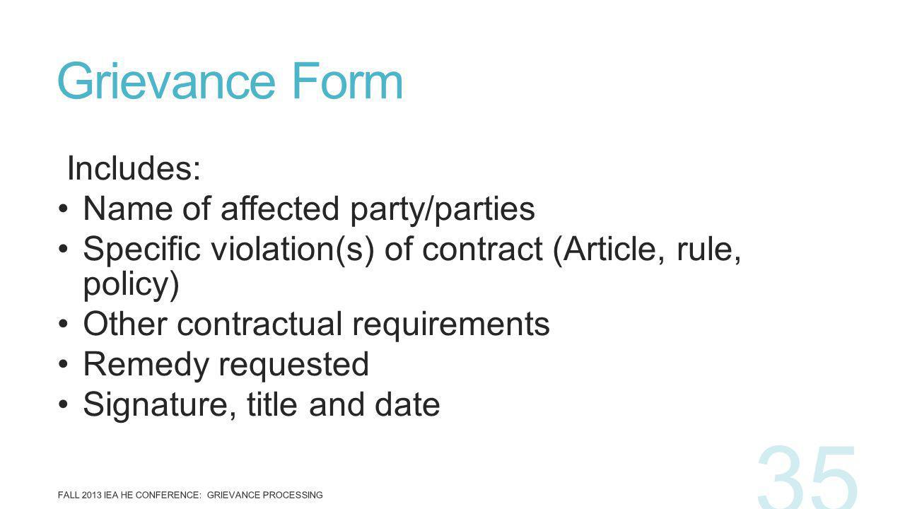 Includes: Name of affected party/parties Specific violation(s) of contract (Article, rule, policy) Other contractual requirements Remedy requested Signature, title and date Grievance Form FALL 2013 IEA HE CONFERENCE: GRIEVANCE PROCESSING 35