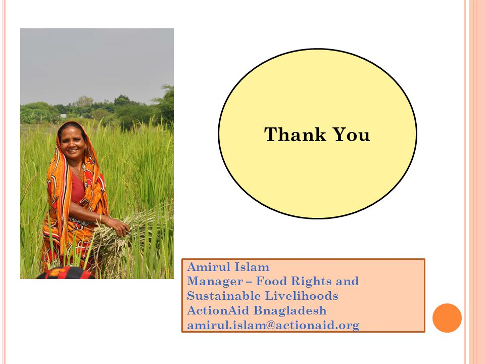 Thank You Amirul Islam Manager – Food Rights and Sustainable Livelihoods ActionAid Bnagladesh amirul.islam@actionaid.org