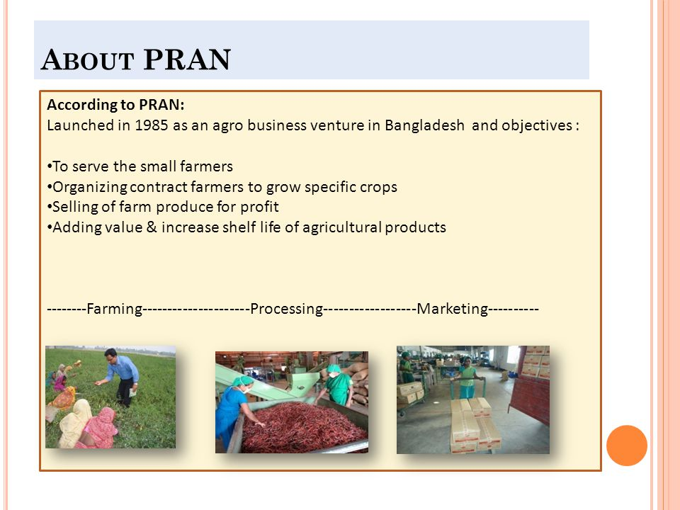 A BOUT PRAN According to PRAN: Launched in 1985 as an agro business venture in Bangladesh and objectives : To serve the small farmers Organizing contract farmers to grow specific crops Selling of farm produce for profit Adding value & increase shelf life of agricultural products --------Farming---------------------Processing------------------Marketing----------