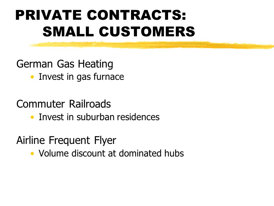 PRIVATE CONTRACTS: SMALL CUSTOMERS German Gas Heating Invest in gas furnace Commuter Railroads Invest in suburban residences Airline Frequent Flyer Volume discount at dominated hubs
