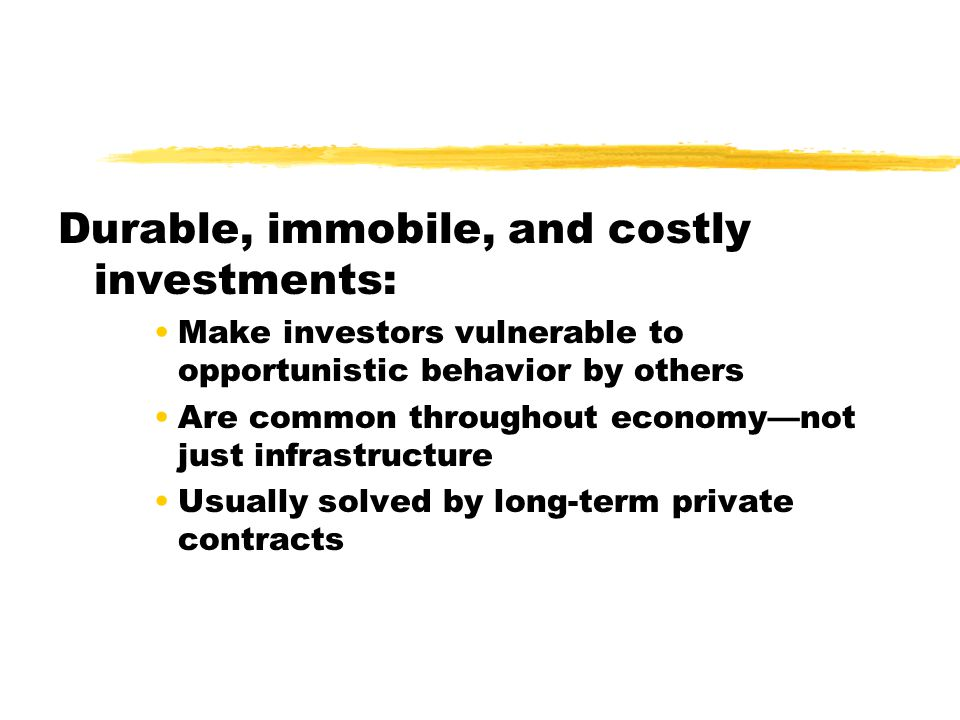 Durable, immobile, and costly investments: Make investors vulnerable to opportunistic behavior by others Are common throughout economynot just infrastructure Usually solved by long-term private contracts