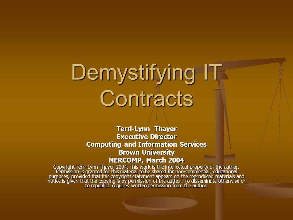 Demystifying IT Contracts Terri-Lynn Thayer Executive Director Computing and Information Services Brown University NERCOMP, March 2004 Copyright Terri-Lynn Thayer 2004.
