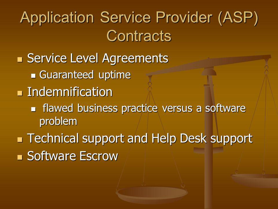 Application Service Provider (ASP) Contracts Service Level Agreements Service Level Agreements Guaranteed uptime Guaranteed uptime Indemnification Indemnification flawed business practice versus a software problem flawed business practice versus a software problem Technical support and Help Desk support Technical support and Help Desk support Software Escrow Software Escrow