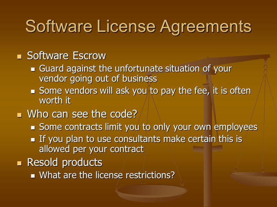 Software License Agreements Software Escrow Software Escrow Guard against the unfortunate situation of your vendor going out of business Guard against the unfortunate situation of your vendor going out of business Some vendors will ask you to pay the fee, it is often worth it Some vendors will ask you to pay the fee, it is often worth it Who can see the code.