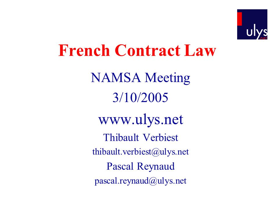 French Contract Law NAMSA Meeting 3/10/2005 www.ulys.net Thibault Verbiest thibault.verbiest@ulys.net Pascal Reynaud pascal.reynaud@ulys.net