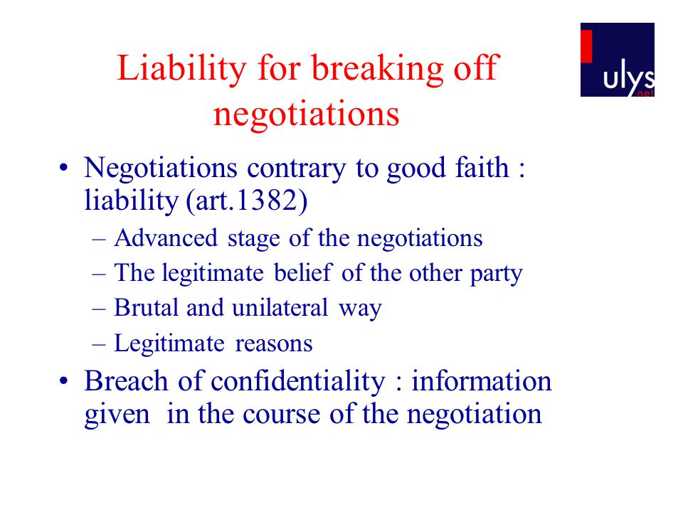 Liability for breaking off negotiations Negotiations contrary to good faith : liability (art.1382) –Advanced stage of the negotiations –The legitimate belief of the other party –Brutal and unilateral way –Legitimate reasons Breach of confidentiality : information given in the course of the negotiation
