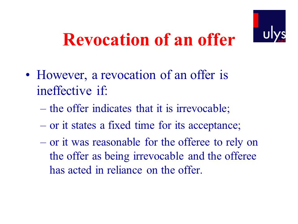 Revocation of an offer However, a revocation of an offer is ineffective if: –the offer indicates that it is irrevocable; –or it states a fixed time for its acceptance; –or it was reasonable for the offeree to rely on the offer as being irrevocable and the offeree has acted in reliance on the offer.