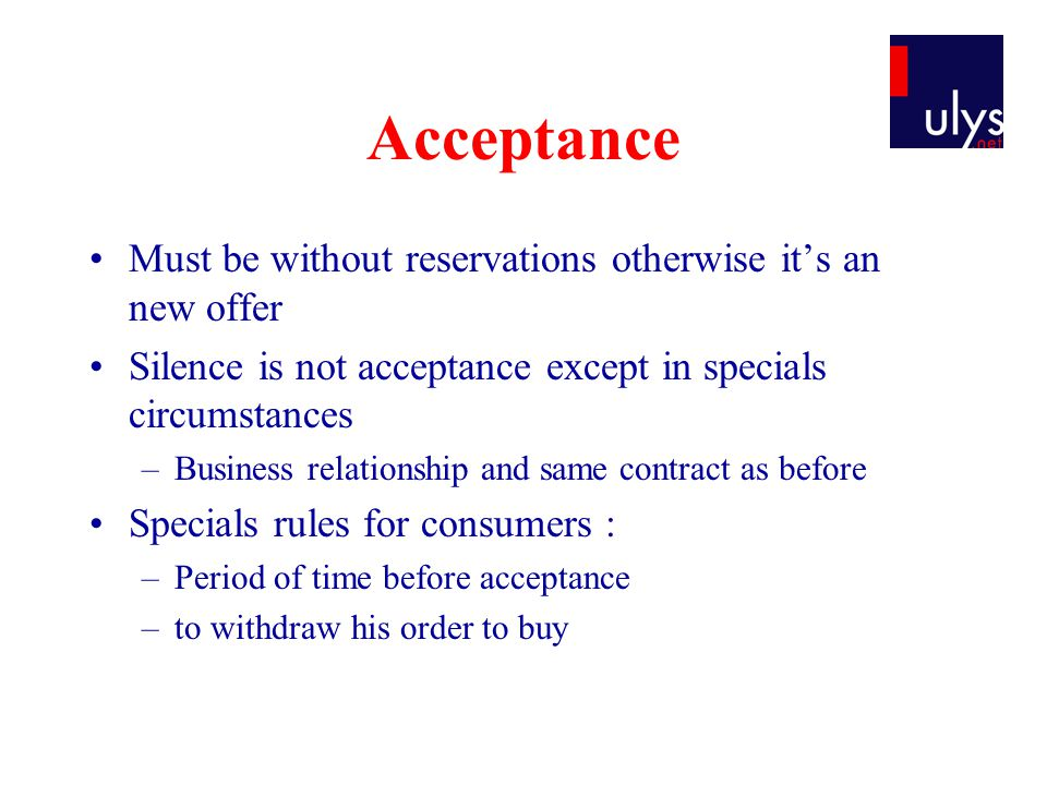 Acceptance Must be without reservations otherwise its an new offer Silence is not acceptance except in specials circumstances –Business relationship and same contract as before Specials rules for consumers : –Period of time before acceptance –to withdraw his order to buy