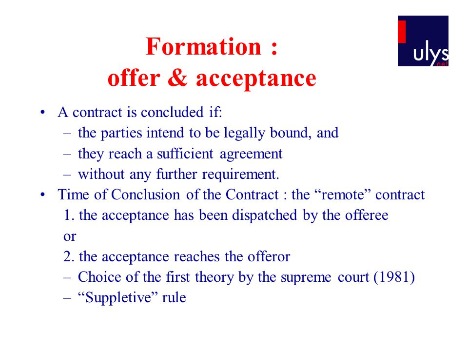 Formation : offer & acceptance A contract is concluded if: –the parties intend to be legally bound, and –they reach a sufficient agreement –without any further requirement.