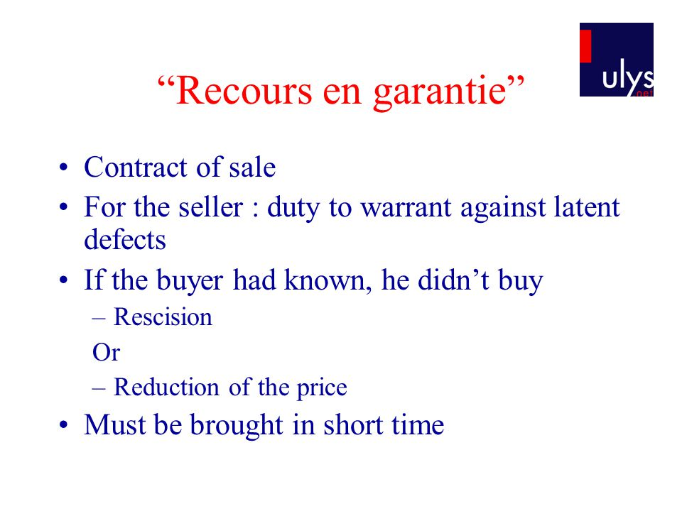 Recours en garantie Contract of sale For the seller : duty to warrant against latent defects If the buyer had known, he didnt buy –Rescision Or –Reduction of the price Must be brought in short time