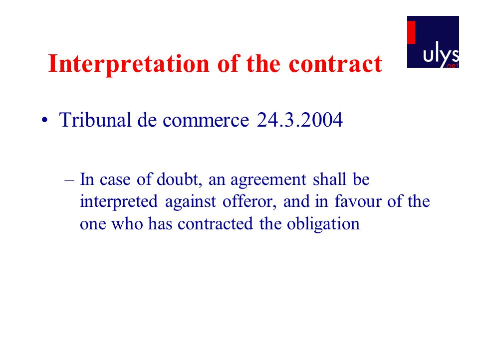 Interpretation of the contract Tribunal de commerce 24.3.2004 –In case of doubt, an agreement shall be interpreted against offeror, and in favour of the one who has contracted the obligation