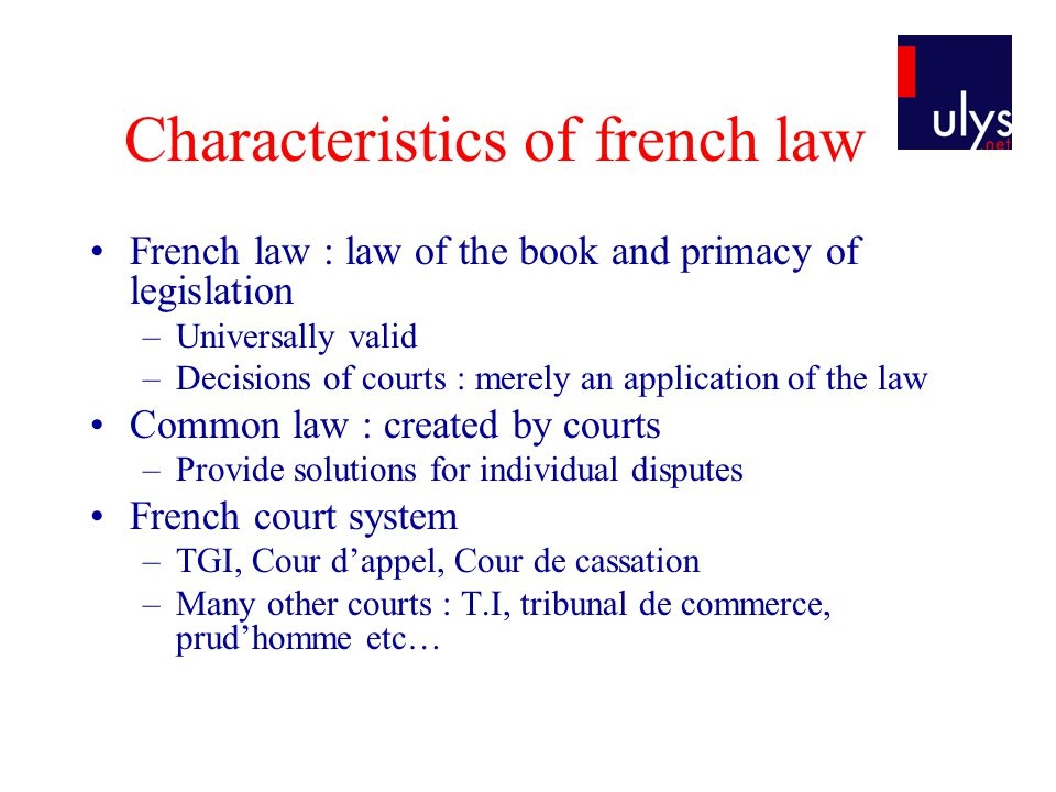 Characteristics of french law French law : law of the book and primacy of legislation –Universally valid –Decisions of courts : merely an application of the law Common law : created by courts –Provide solutions for individual disputes French court system –TGI, Cour dappel, Cour de cassation –Many other courts : T.I, tribunal de commerce, prudhomme etc…
