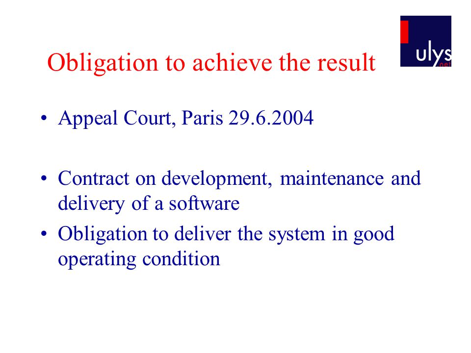 Obligation to achieve the result Appeal Court, Paris 29.6.2004 Contract on development, maintenance and delivery of a software Obligation to deliver the system in good operating condition