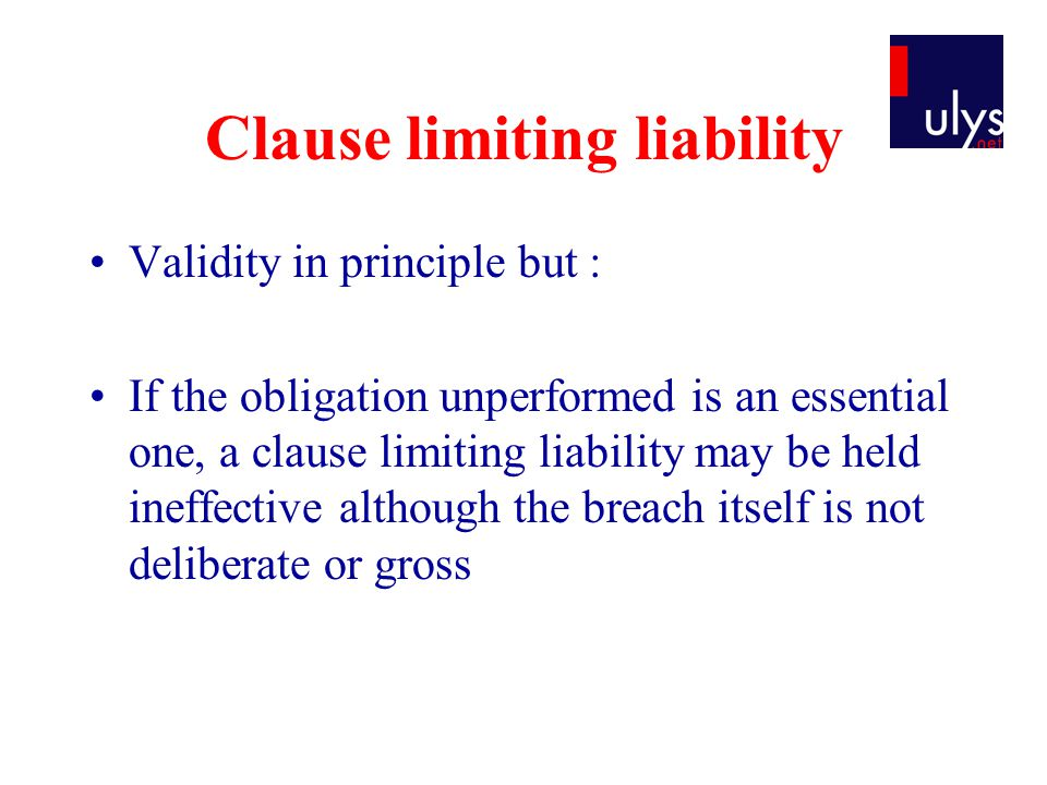 Clause limiting liability Validity in principle but : If the obligation unperformed is an essential one, a clause limiting liability may be held ineffective although the breach itself is not deliberate or gross