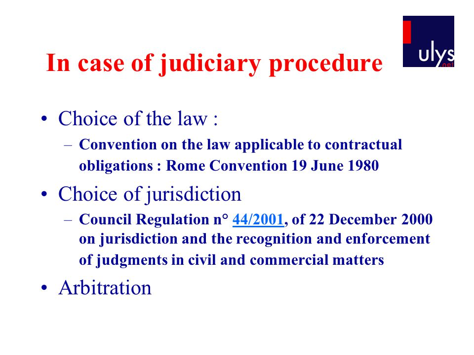 In case of judiciary procedure Choice of the law : –Convention on the law applicable to contractual obligations : Rome Convention 19 June 1980 Choice of jurisdiction –Council Regulation n° 44/2001, of 22 December 2000 on jurisdiction and the recognition and enforcement of judgments in civil and commercial matters44/2001 Arbitration