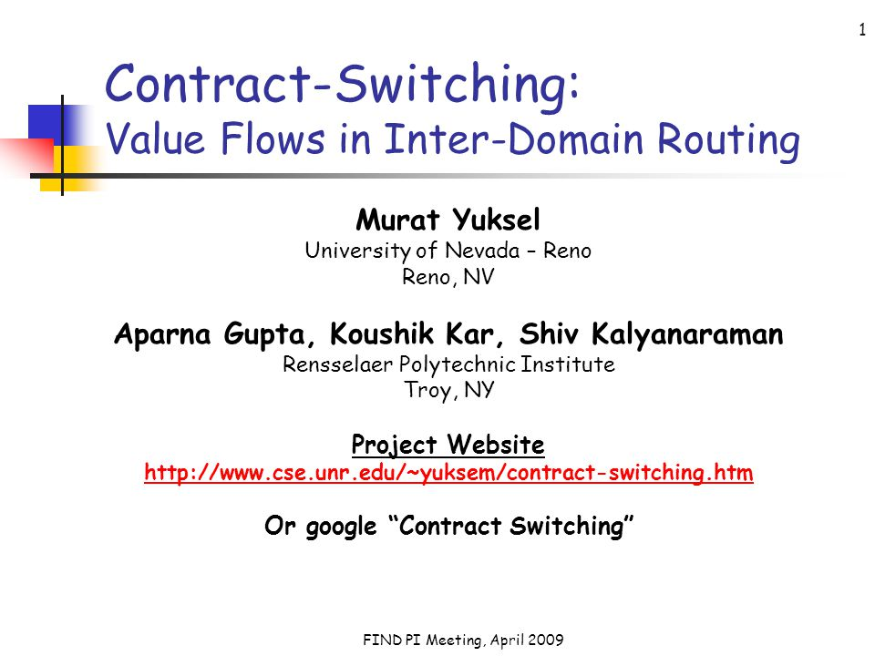 FIND PI Meeting, April 2009 1 Contract-Switching: Value Flows in Inter-Domain Routing Murat Yuksel University of Nevada – Reno Reno, NV Aparna Gupta, Koushik Kar, Shiv Kalyanaraman Rensselaer Polytechnic Institute Troy, NY Project Website http://www.cse.unr.edu/~yuksem/contract-switching.htm Or google Contract Switching