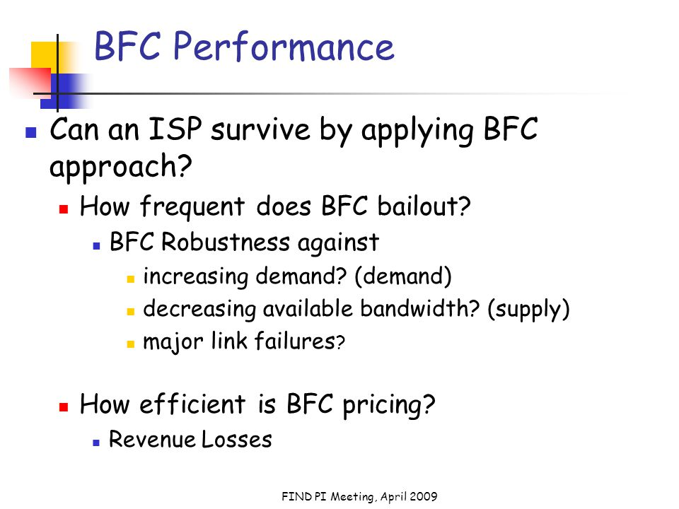 FIND PI Meeting, April 2009 BFC Performance Can an ISP survive by applying BFC approach.