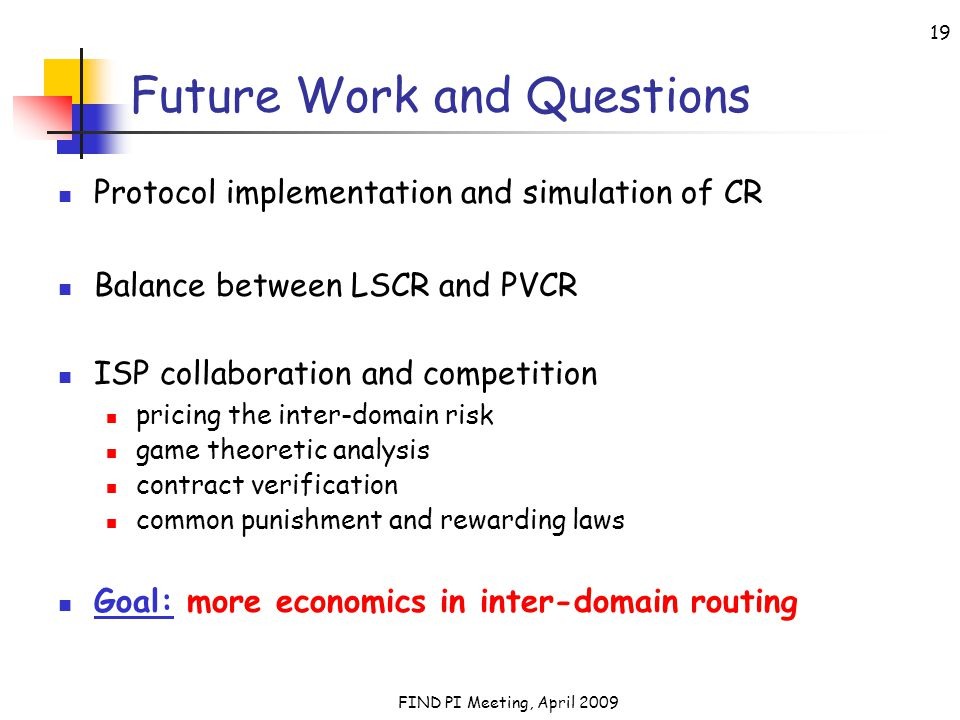 FIND PI Meeting, April 2009 19 Future Work and Questions Protocol implementation and simulation of CR Balance between LSCR and PVCR ISP collaboration and competition pricing the inter-domain risk game theoretic analysis contract verification common punishment and rewarding laws Goal: more economics in inter-domain routing