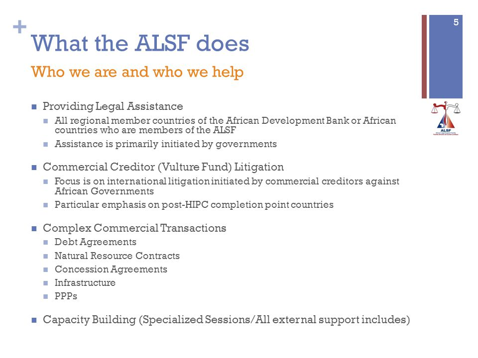 + What the ALSF does Who we are and who we help Providing Legal Assistance All regional member countries of the African Development Bank or African countries who are members of the ALSF Assistance is primarily initiated by governments Commercial Creditor (Vulture Fund) Litigation Focus is on international litigation initiated by commercial creditors against African Governments Particular emphasis on post-HIPC completion point countries Complex Commercial Transactions Debt Agreements Natural Resource Contracts Concession Agreements Infrastructure PPPs Capacity Building (Specialized Sessions/All external support includes) 5
