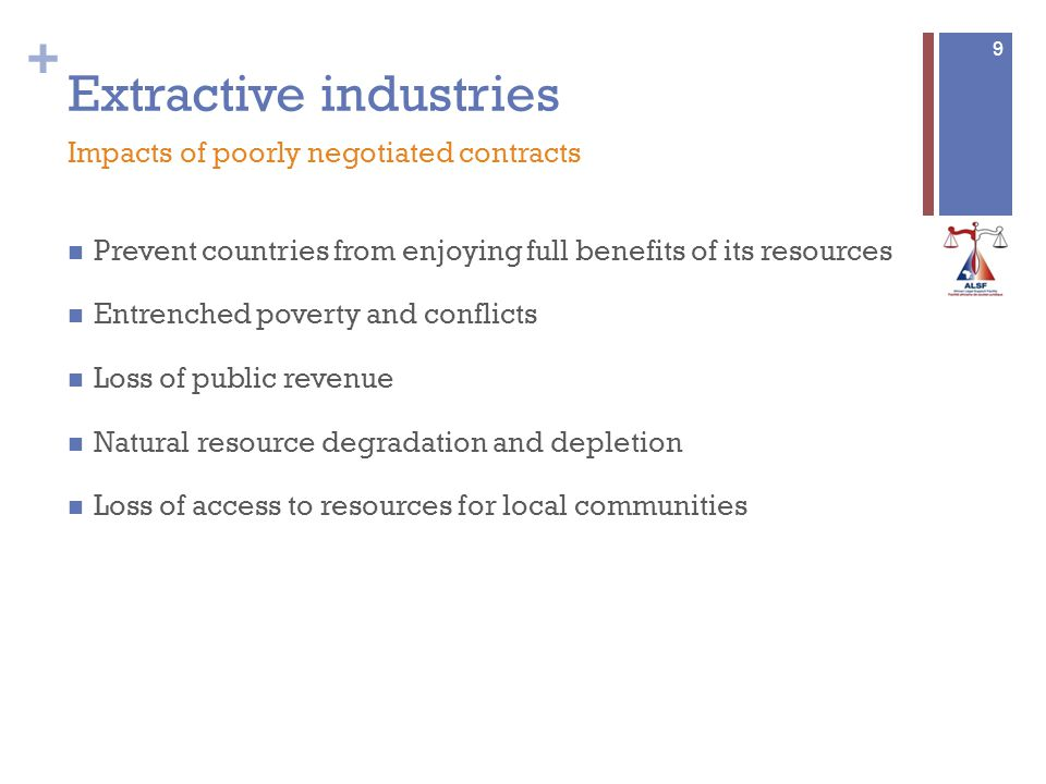 + Extractive industries Prevent countries from enjoying full benefits of its resources Entrenched poverty and conflicts Loss of public revenue Natural resource degradation and depletion Loss of access to resources for local communities 9 Impacts of poorly negotiated contracts