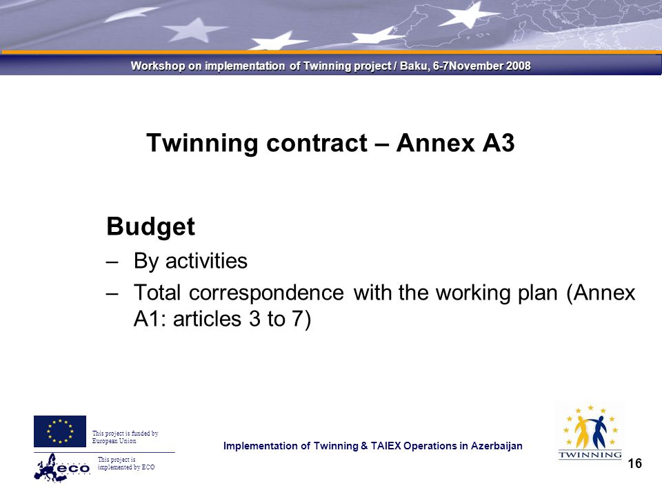 This project is implemented by ECO This project is funded by European Union Implementation of Twinning & TAIEX Operations in Azerbaijan Workshop on implementation of Twinning project / Baku, 6-7November 2008 16 Twinning contract – Annex A3 Budget –By activities –Total correspondence with the working plan (Annex A1: articles 3 to 7)