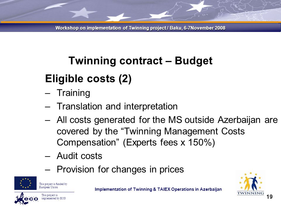 This project is implemented by ECO This project is funded by European Union Implementation of Twinning & TAIEX Operations in Azerbaijan Workshop on implementation of Twinning project / Baku, 6-7November 2008 19 Twinning contract – Budget Eligible costs (2) –Training –Translation and interpretation –All costs generated for the MS outside Azerbaijan are covered by the Twinning Management Costs Compensation (Experts fees x 150%) –Audit costs –Provision for changes in prices
