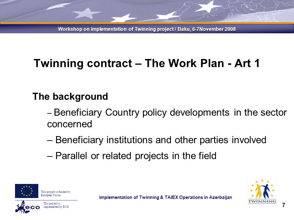 This project is implemented by ECO This project is funded by European Union Implementation of Twinning & TAIEX Operations in Azerbaijan Workshop on implementation of Twinning project / Baku, 6-7November 2008 7 Twinning contract – The Work Plan - Art 1 The background – Beneficiary Country policy developments in the sector concerned – Beneficiary institutions and other parties involved – Parallel or related projects in the field