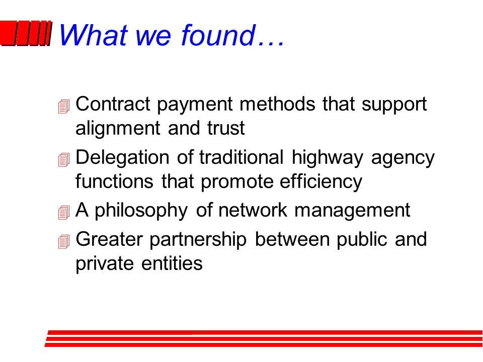 What we found… 4 Contract payment methods that support alignment and trust 4 Delegation of traditional highway agency functions that promote efficiency 4 A philosophy of network management 4 Greater partnership between public and private entities