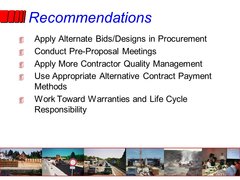 Recommendations 4 Apply Alternate Bids/Designs in Procurement 4 Conduct Pre-Proposal Meetings 4 Apply More Contractor Quality Management 4 Use Appropriate Alternative Contract Payment Methods 4 Work Toward Warranties and Life Cycle Responsibility