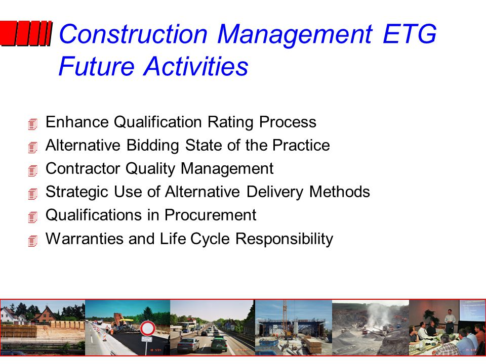4 Enhance Qualification Rating Process 4 Alternative Bidding State of the Practice 4 Contractor Quality Management 4 Strategic Use of Alternative Delivery Methods 4 Qualifications in Procurement 4 Warranties and Life Cycle Responsibility Construction Management ETG Future Activities