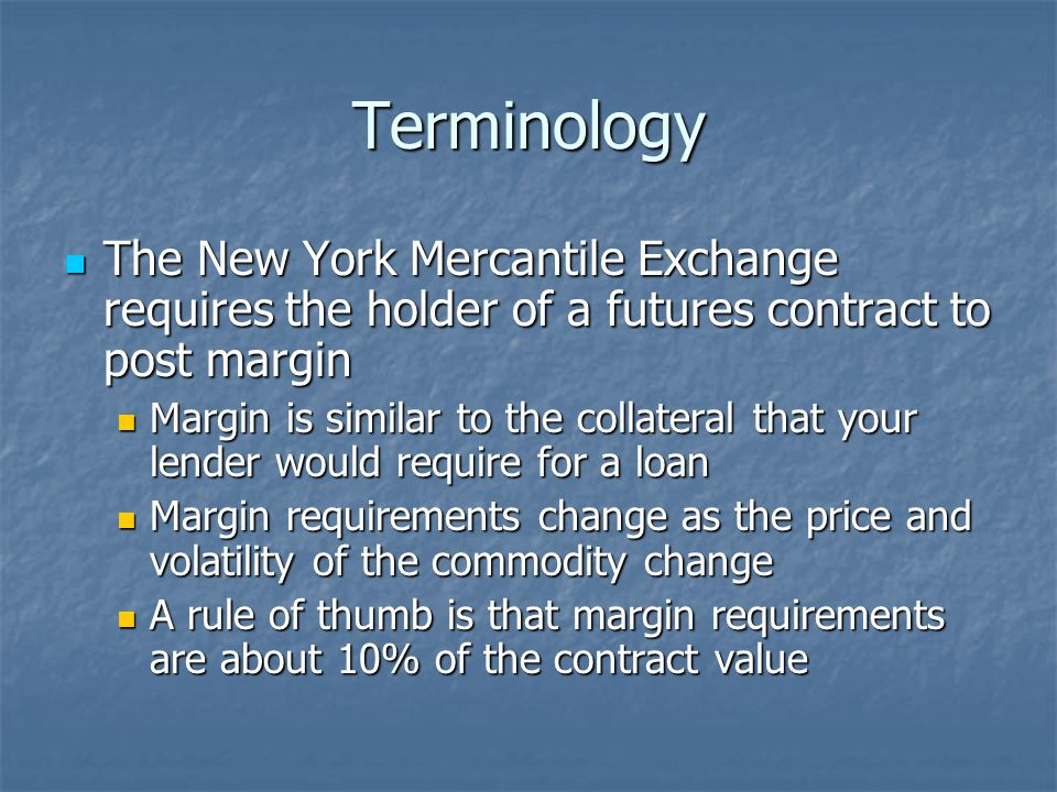 Terminology The New York Mercantile Exchange requires the holder of a futures contract to post margin The New York Mercantile Exchange requires the holder of a futures contract to post margin Margin is similar to the collateral that your lender would require for a loan Margin is similar to the collateral that your lender would require for a loan Margin requirements change as the price and volatility of the commodity change Margin requirements change as the price and volatility of the commodity change A rule of thumb is that margin requirements are about 10% of the contract value A rule of thumb is that margin requirements are about 10% of the contract value