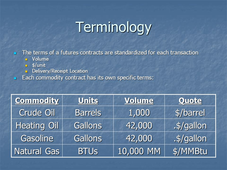 Terminology The terms of a futures contracts are standardized for each transaction The terms of a futures contracts are standardized for each transaction Volume Volume $/unit $/unit Delivery/Receipt Location Delivery/Receipt Location Each commodity contract has its own specific terms: Each commodity contract has its own specific terms: CommodityUnitsVolumeQuote Crude Oil Barrels1,000$/barrel Heating Oil Gallons42,000.$/gallon GasolineGallons42,000.$/gallon Natural Gas BTUs 10,000 MM $/MMBtu