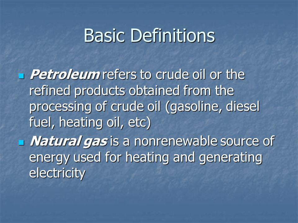 Basic Definitions Petroleum refers to crude oil or the refined products obtained from the processing of crude oil (gasoline, diesel fuel, heating oil, etc) Petroleum refers to crude oil or the refined products obtained from the processing of crude oil (gasoline, diesel fuel, heating oil, etc) Natural gas is a nonrenewable source of energy used for heating and generating electricity Natural gas is a nonrenewable source of energy used for heating and generating electricity