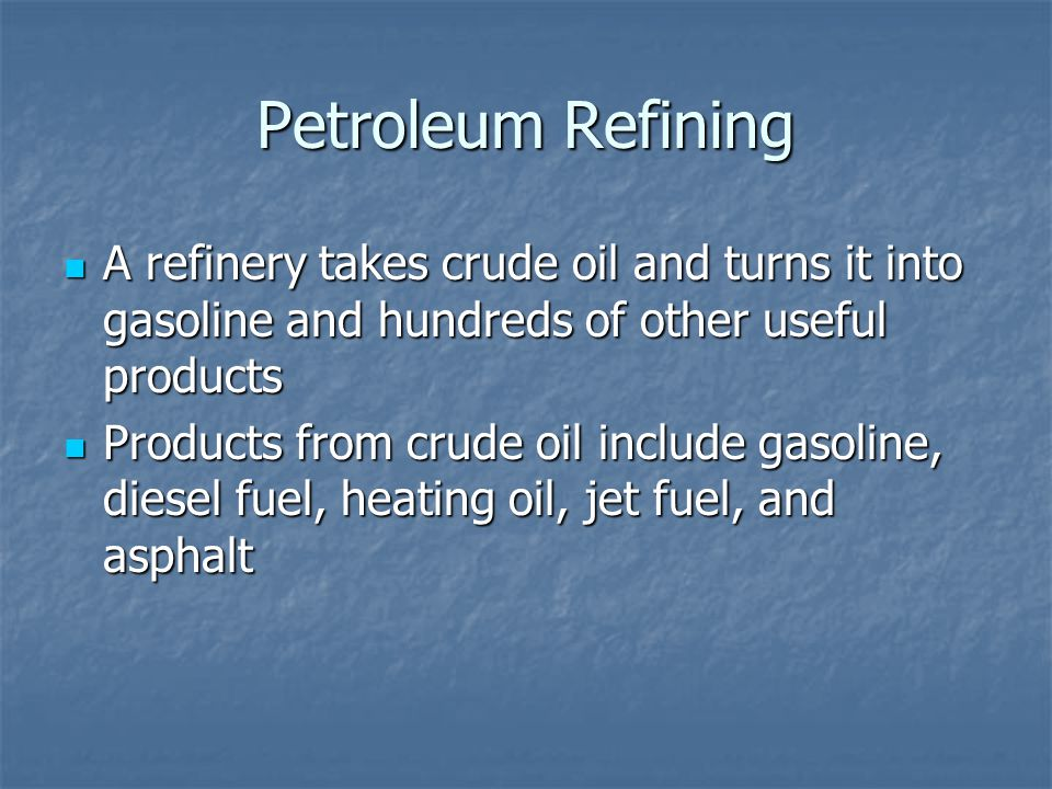 Petroleum Refining A refinery takes crude oil and turns it into gasoline and hundreds of other useful products A refinery takes crude oil and turns it into gasoline and hundreds of other useful products Products from crude oil include gasoline, diesel fuel, heating oil, jet fuel, and asphalt Products from crude oil include gasoline, diesel fuel, heating oil, jet fuel, and asphalt