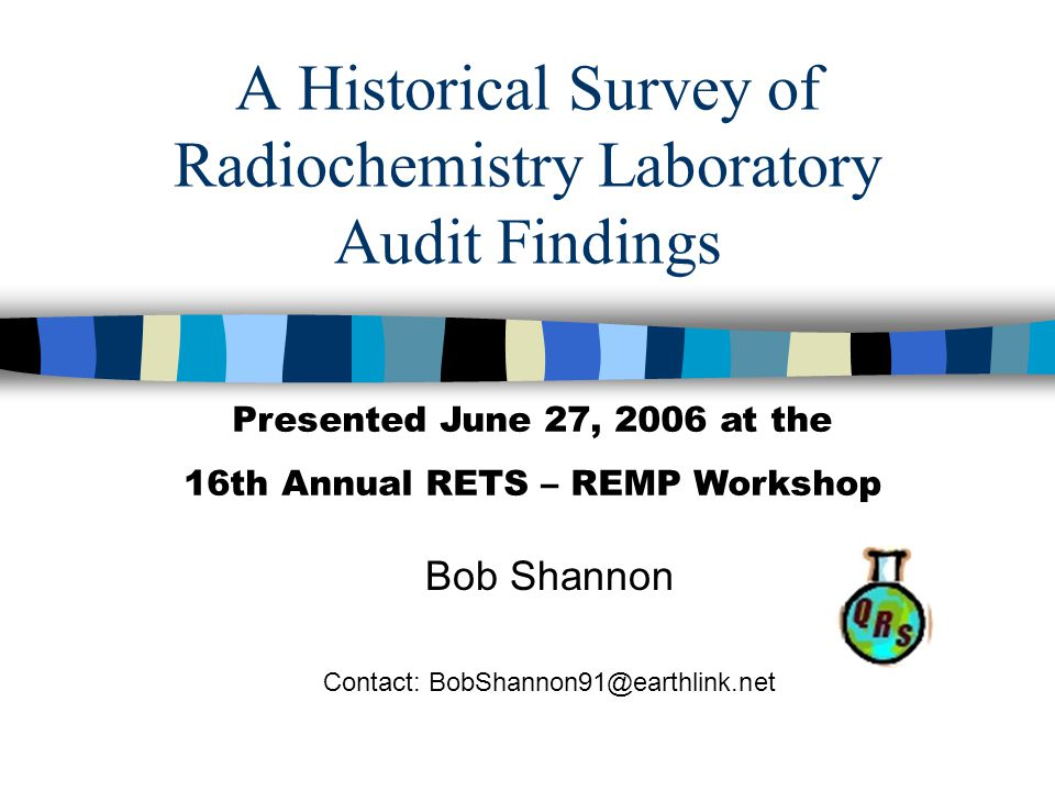 A Historical Survey of Radiochemistry Laboratory Audit Findings Bob Shannon Contact: BobShannon91@earthlink.net Presented June 27, 2006 at the 16th Annual RETS – REMP Workshop