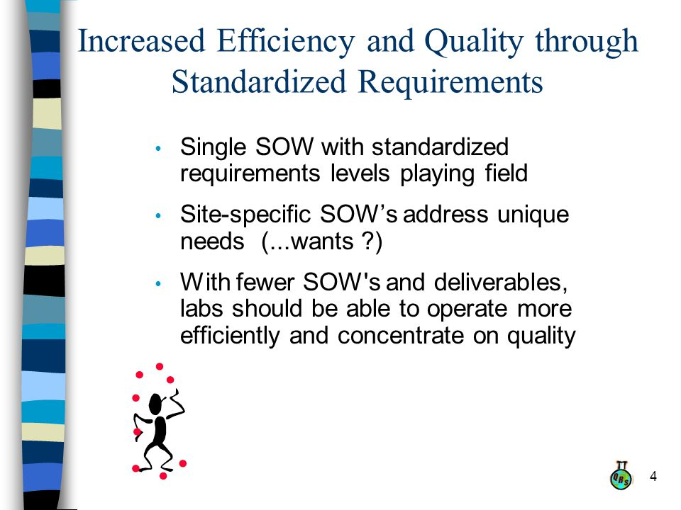 4 Increased Efficiency and Quality through Standardized Requirements Single SOW with standardized requirements levels playing field Site-specific SOWs address unique needs (...wants ) With fewer SOW s and deliverables, labs should be able to operate more efficiently and concentrate on quality