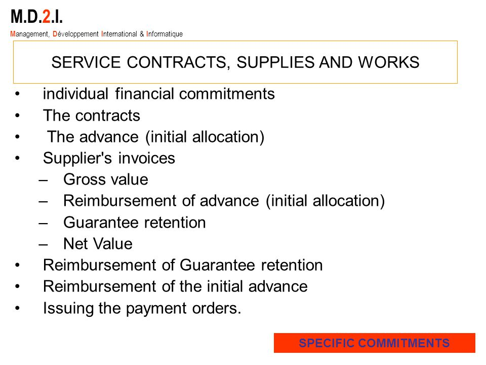 individual financial commitments The contracts The advance (initial allocation) Supplier s invoices –Gross value –Reimbursement of advance (initial allocation) –Guarantee retention –Net Value Reimbursement of Guarantee retention Reimbursement of the initial advance Issuing the payment orders.