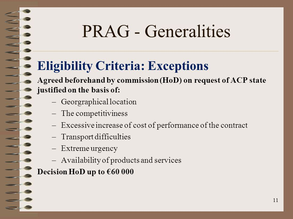 PRAG - Generalities Eligibility Criteria: Exceptions Agreed beforehand by commission (HoD) on request of ACP state justified on the basis of: –Georgraphical location –The competitiviness –Excessive increase of cost of performance of the contract –Transport difficulties –Extreme urgency –Availability of products and services Decision HoD up to 60 000 11
