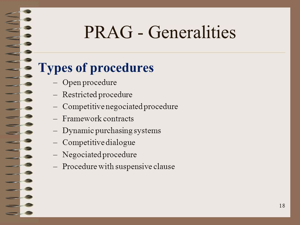 Types of procedures –Open procedure –Restricted procedure –Competitive negociated procedure –Framework contracts –Dynamic purchasing systems –Competitive dialogue –Negociated procedure –Procedure with suspensive clause 18 PRAG - Generalities