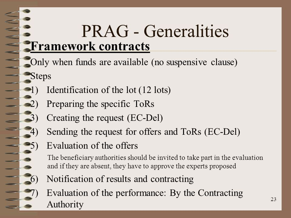 Framework contracts Only when funds are available (no suspensive clause) Steps 1)Identification of the lot (12 lots) 2)Preparing the specific ToRs 3)Creating the request (EC-Del) 4)Sending the request for offers and ToRs (EC-Del) 5)Evaluation of the offers The beneficiary authorities should be invited to take part in the evaluation and if they are absent, they have to approve the experts proposed 6)Notification of results and contracting 7)Evaluation of the performance: By the Contracting Authority 23 PRAG - Generalities