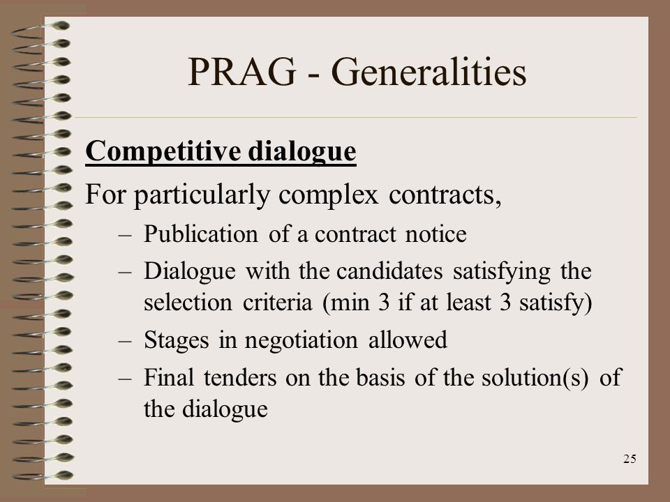 Competitive dialogue For particularly complex contracts, –Publication of a contract notice –Dialogue with the candidates satisfying the selection criteria (min 3 if at least 3 satisfy) –Stages in negotiation allowed –Final tenders on the basis of the solution(s) of the dialogue 25 PRAG - Generalities