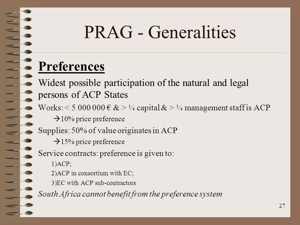 Preferences Widest possible participation of the natural and legal persons of ACP States Works: ¼ capital & > ¼ management staff is ACP 10% price preference Supplies: 50% of value originates in ACP 15% price preference Service contracts: preference is given to: 1)ACP; 2)ACP in consortium with EC; 3)EC with ACP sub-contractors South Africa cannot benefit from the preference system 27 PRAG - Generalities