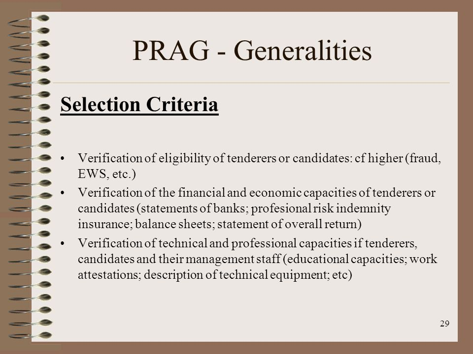 Selection Criteria Verification of eligibility of tenderers or candidates: cf higher (fraud, EWS, etc.) Verification of the financial and economic capacities of tenderers or candidates (statements of banks; profesional risk indemnity insurance; balance sheets; statement of overall return) Verification of technical and professional capacities if tenderers, candidates and their management staff (educational capacities; work attestations; description of technical equipment; etc) 29 PRAG - Generalities