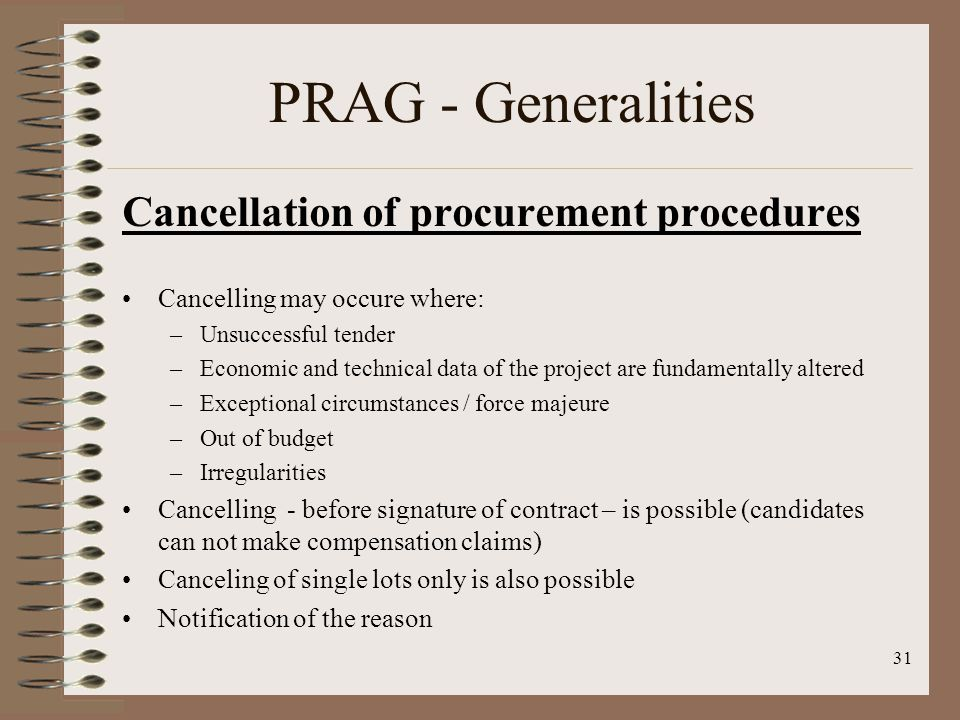 Cancellation of procurement procedures Cancelling may occure where: –Unsuccessful tender –Economic and technical data of the project are fundamentally altered –Exceptional circumstances / force majeure –Out of budget –Irregularities Cancelling - before signature of contract – is possible (candidates can not make compensation claims) Canceling of single lots only is also possible Notification of the reason 31 PRAG - Generalities